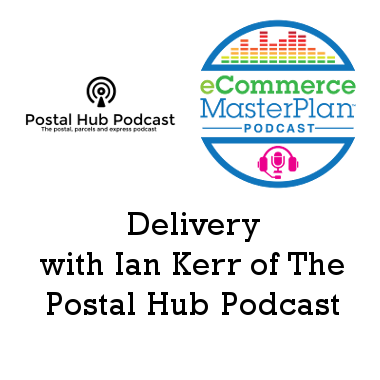 Podcast 162: eCommerce Delivery with Ian Kerr of The Postal Hub Podcast – inflight, PUDO, and more
