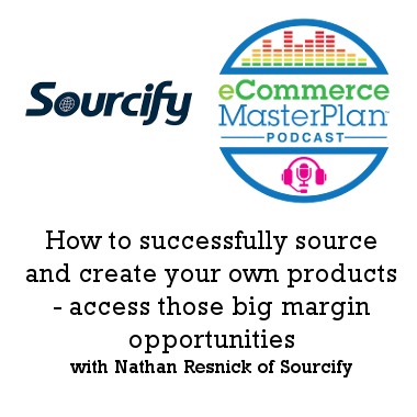 Podcast 165: Create and manufacture your own products to increase margin with Nathan Resnick of Sourcify